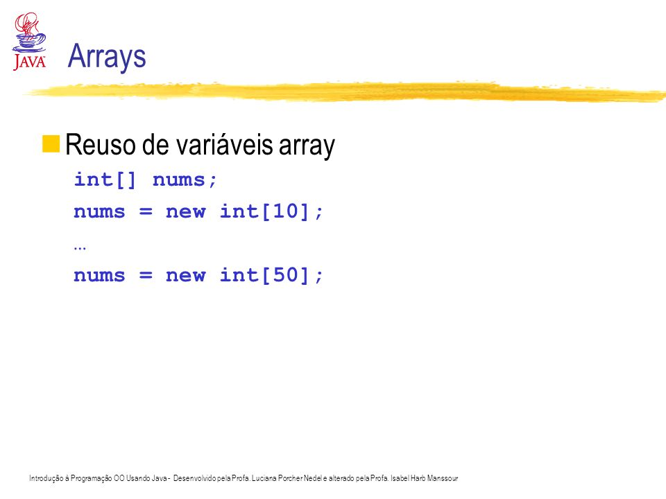 Arrays Reuso de variáveis array int[] nums; nums = new int[10]; …